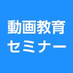 4/27(水)・5/19(木)・6/15(水)動画教育セミナー『成果を出すための動画教育の進め方』